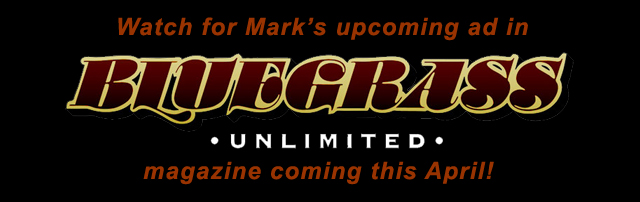 Watch for Mark's upcoming ad in Bluegrass Unlimited magazine coming this April!